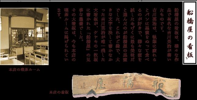 船橋屋の看板は、様々な作品で有名な吉川英治が書いたものです。吉川英治は、執筆に疲れるとパンに黒蜜をぬって食べるのが好きで、様々な蜜を試したあげくに最も美味だと選んだのが船橋屋の黒蜜でした。これがご縁で、大きな文字を決して書かなかった吉川英治が唯一残した大看板が、ケヤキの一枚板に書かれた『船橋屋』の見事な墨書でした。その大看板は、今も本店の喫茶ルームに掲げられています。