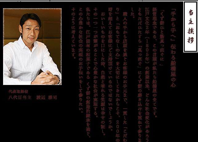 「くず餅ひと筋真っ直ぐに 」経営理念である、この言葉が私たち船橋屋の全てです。江戸文化2年(1805年)の創業以来、どんな社会変化があろうともただひたすら「真っ直ぐ」にくず餅の磨き込みを重ねて参りました。 職人の手から店頭を通じお客様のお手元まで、一貫した「こだわり」と「おもてなしの心」を大切にしてきたからこそ、200年の時を超えてお客様にご支持頂けているのではないでしょうか。 おいしいものを口にした時、自然と零れる笑顔は幸せの証し。その一つ一つが繋がることで心豊かな社会が実現する。私たちは、江戸固有の和菓子である くず餅の創造的継承を通じ、この心豊かな社会の実現のお手伝いをして参りたい。そのように考えています。